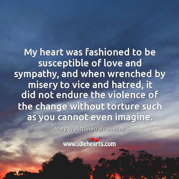 My heart was fashioned to be susceptible of love and sympathy, and Image