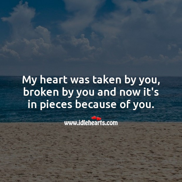 My heart was taken by you, broken by you and now it's in pieces because of you. Broken Heart Quotes Image