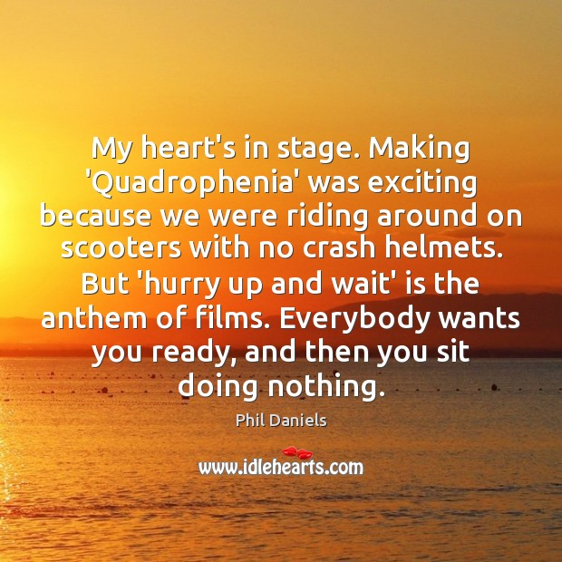 Image, My heart's in stage. Making 'Quadrophenia' was exciting because we were riding