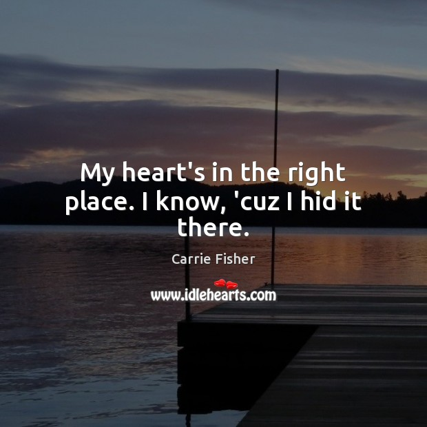 My heart's in the right place. I know, 'cuz I hid it there. Image