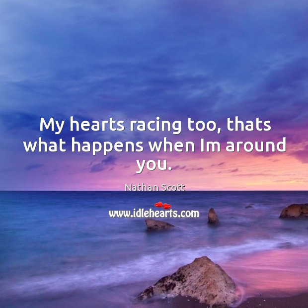 My hearts racing too, thats what happens when im around you. Nathan Scott Picture Quote
