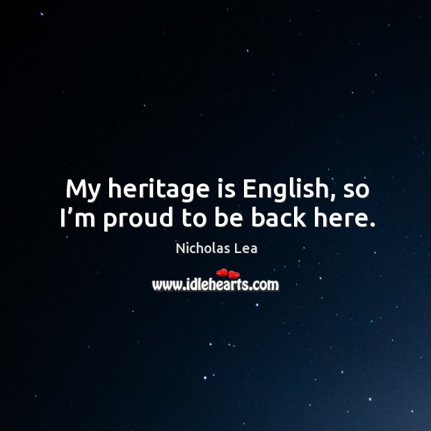 My heritage is english, so I'm proud to be back here. Nicholas Lea Picture Quote