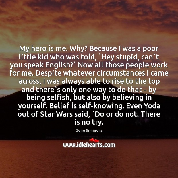My hero is me. Why? Because I was a poor little kid Gene Simmons Picture Quote