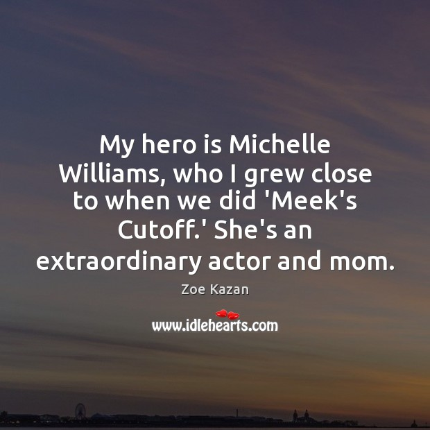 Image, My hero is Michelle Williams, who I grew close to when we