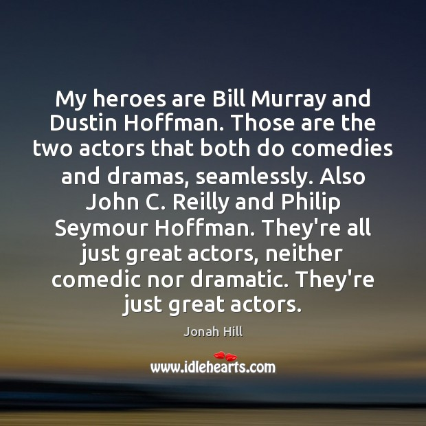 My heroes are Bill Murray and Dustin Hoffman. Those are the two Image
