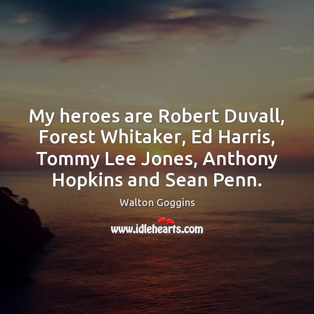 Image, My heroes are Robert Duvall, Forest Whitaker, Ed Harris, Tommy Lee Jones,
