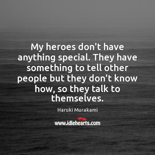 My heroes don't have anything special. They have something to tell other Haruki Murakami Picture Quote