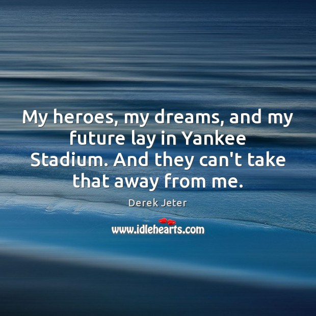 My heroes, my dreams, and my future lay in Yankee Stadium. And Derek Jeter Picture Quote