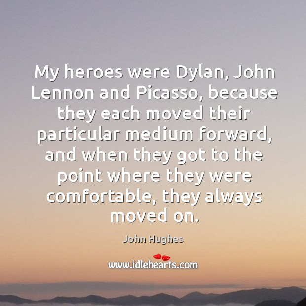 My heroes were dylan, john lennon and picasso John Hughes Picture Quote