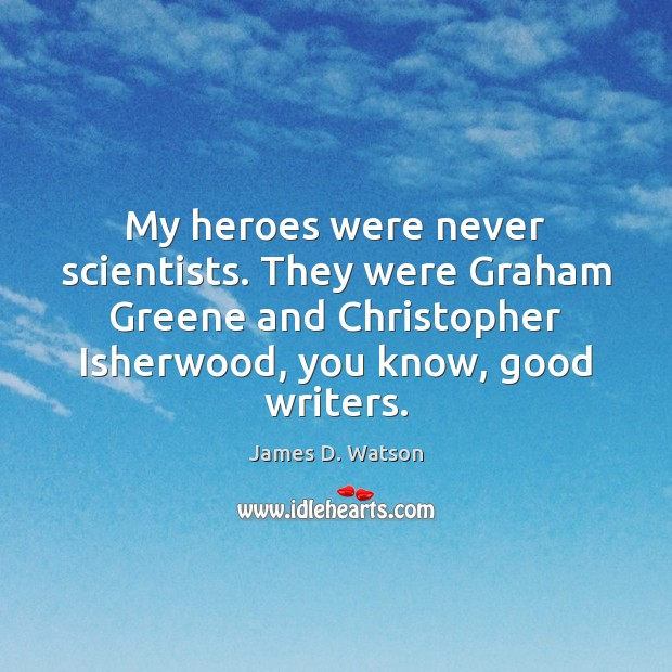 My heroes were never scientists. They were Graham Greene and Christopher Isherwood, James D. Watson Picture Quote