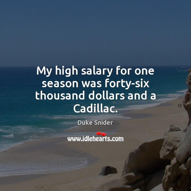 My high salary for one season was forty-six thousand dollars and a Cadillac. Salary Quotes Image