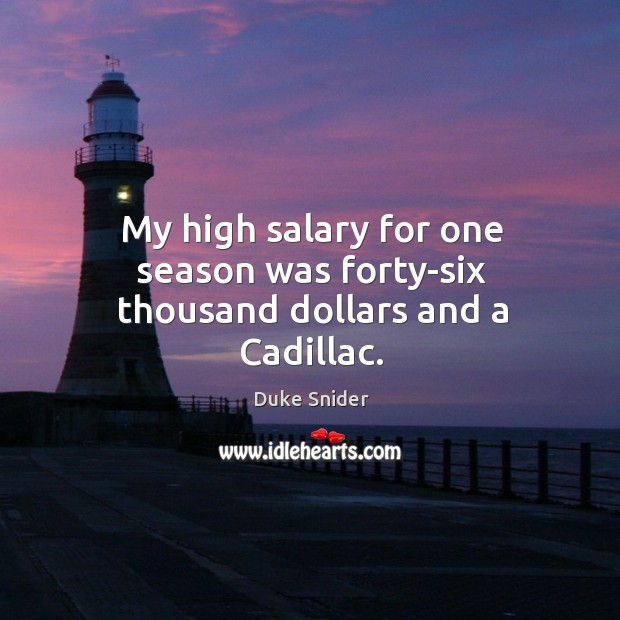 My high salary for one season was forty-six thousand dollars and a cadillac. Duke Snider Picture Quote
