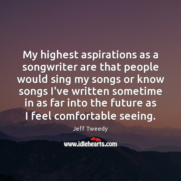 My highest aspirations as a songwriter are that people would sing my Future Quotes Image