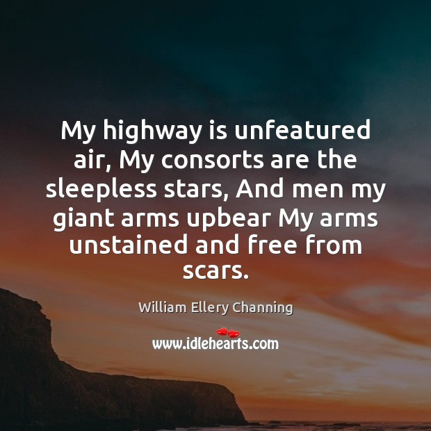 My highway is unfeatured air, My consorts are the sleepless stars, And William Ellery Channing Picture Quote