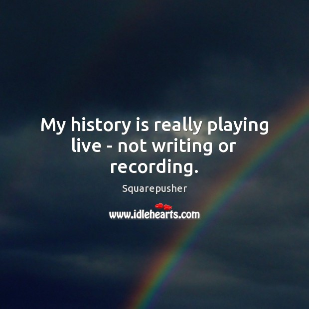 My history is really playing live – not writing or recording. Image