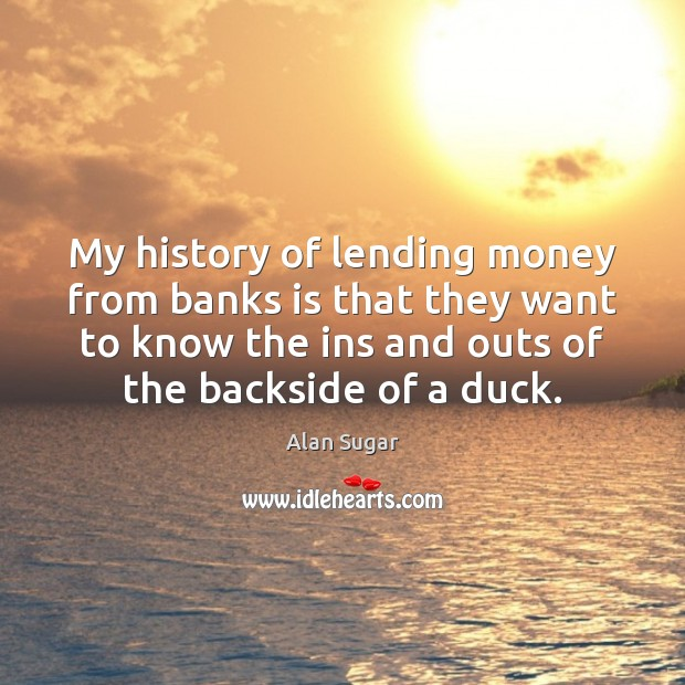 My history of lending money from banks is that they want to Alan Sugar Picture Quote