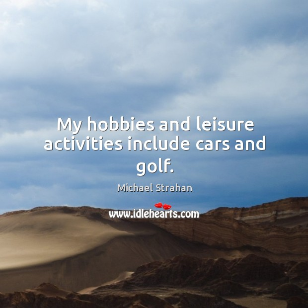 My hobbies and leisure activities include cars and golf. Michael Strahan Picture Quote