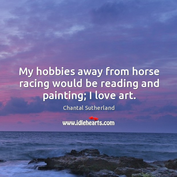 My hobbies away from horse racing would be reading and painting; I love art. Image