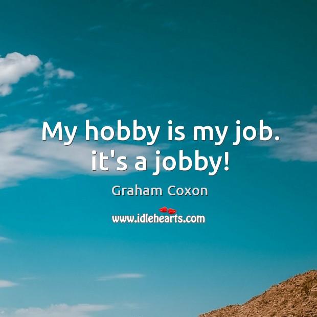 My hobby is my job. it's a jobby! Image