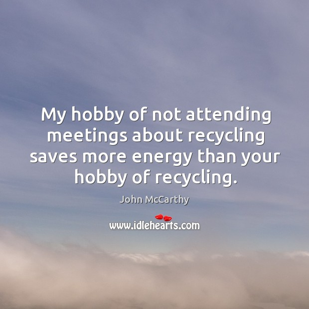 My hobby of not attending meetings about recycling saves more energy than your hobby of recycling. Image