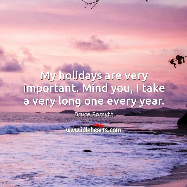 My holidays are very important. Mind you, I take a very long one every year. Bruce Forsyth Picture Quote