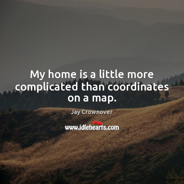 My home is a little more complicated than coordinates on a map. Home Quotes Image