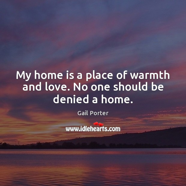 My home is a place of warmth and love. No one should be denied a home. Image