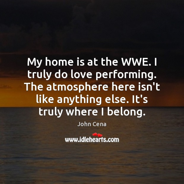 My home is at the WWE. I truly do love performing. The John Cena Picture Quote