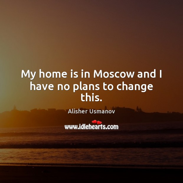 Image, My home is in Moscow and I have no plans to change this.