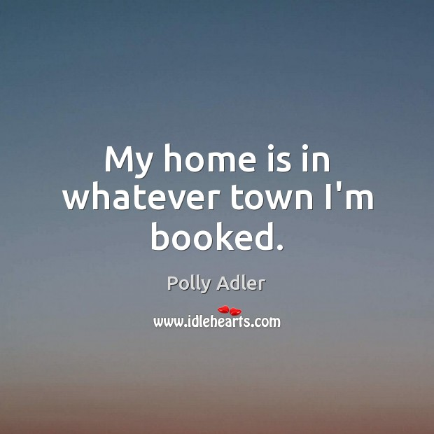 My home is in whatever town I'm booked. Home Quotes Image