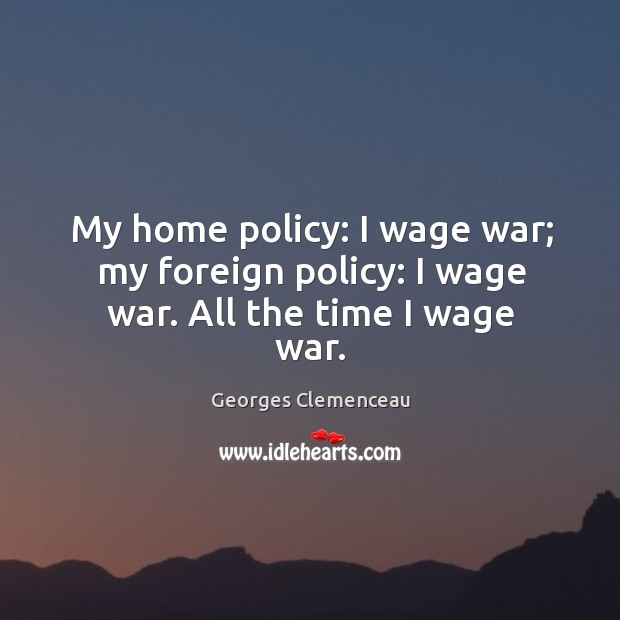 My home policy: I wage war; my foreign policy: I wage war. All the time I wage war. Image