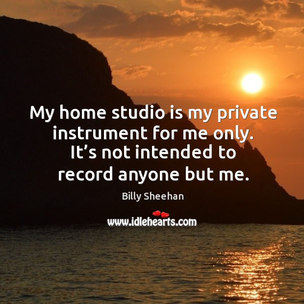 My home studio is my private instrument for me only. It's not intended to record anyone but me. Image