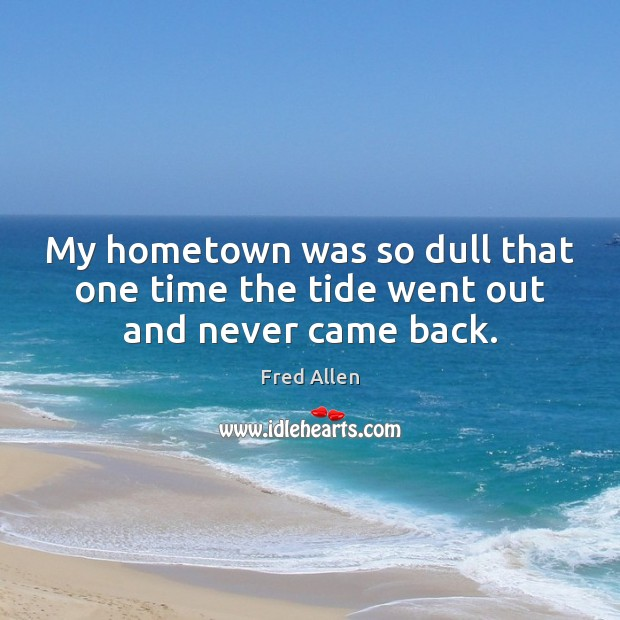 My hometown was so dull that one time the tide went out and never came back. Fred Allen Picture Quote
