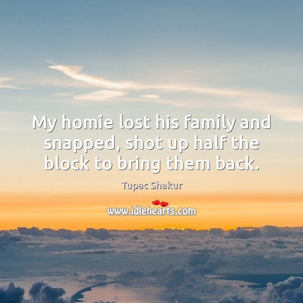 My homie lost his family and snapped, shot up half the block to bring them back. Tupac Shakur Picture Quote