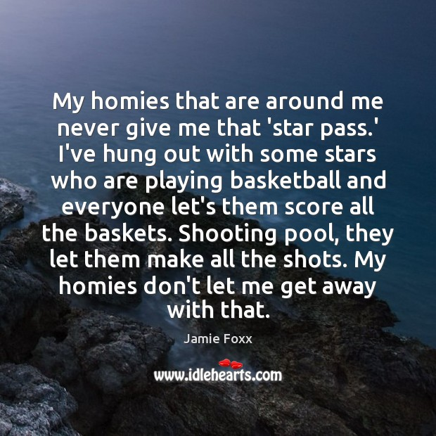 My homies that are around me never give me that 'star pass. Jamie Foxx Picture Quote