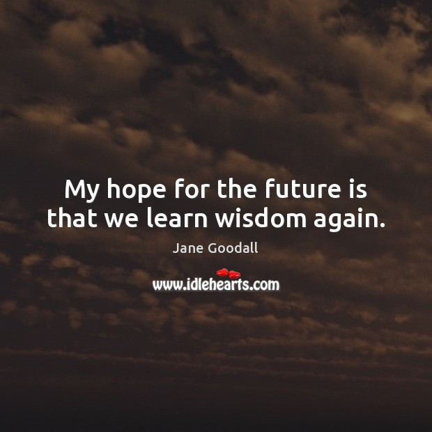 Image, My hope for the future is that we learn wisdom again.