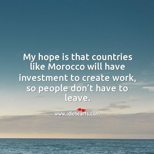 My hope is that countries like morocco will have investment to create work, so people don't have to leave. Image