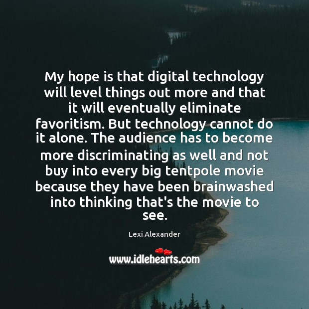 My hope is that digital technology will level things out more and Image