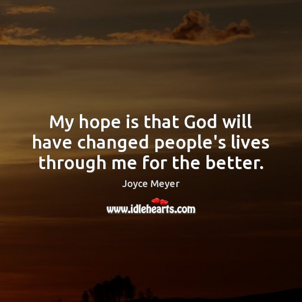 My hope is that God will have changed people's lives through me for the better. Image