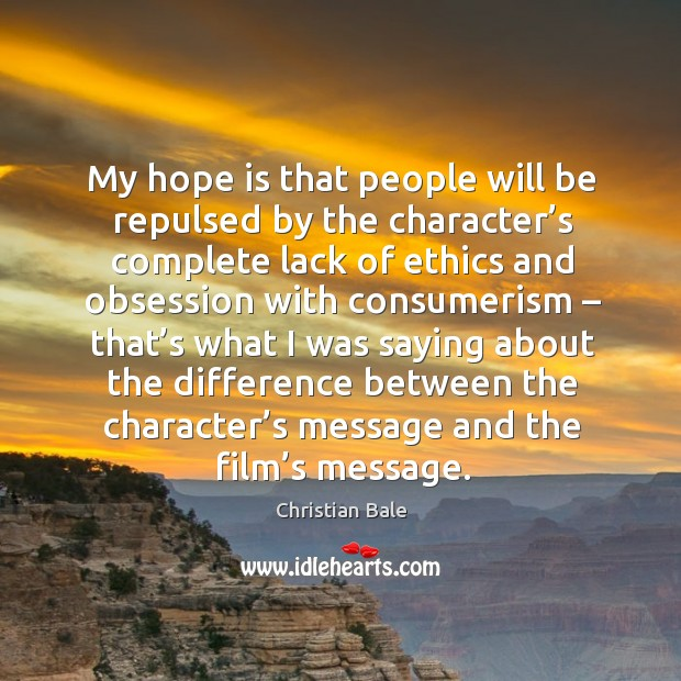My hope is that people will be repulsed by the character's complete lack of ethics and Image