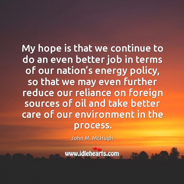 My hope is that we continue to do an even better job in terms of our nation's energy policy John M. McHugh Picture Quote
