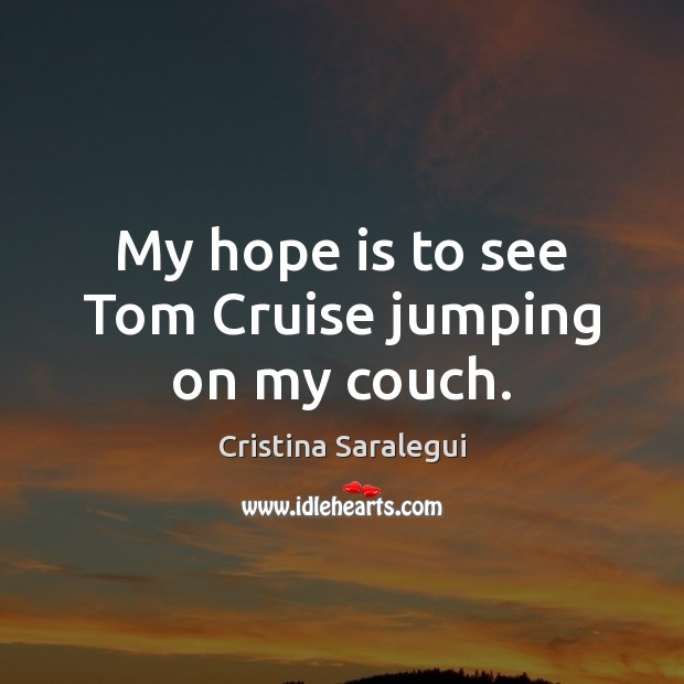 My hope is to see Tom Cruise jumping on my couch. Cristina Saralegui Picture Quote