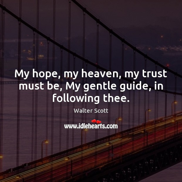 My hope, my heaven, my trust must be, My gentle guide, in following thee. Walter Scott Picture Quote