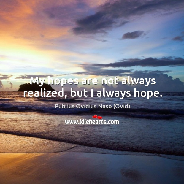 My hopes are not always realized, but I always hope. Image