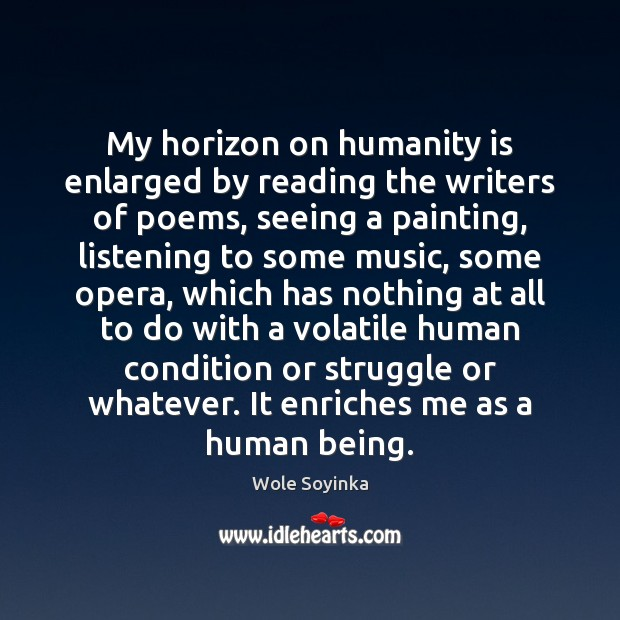 My horizon on humanity is enlarged by reading the writers of poems, Wole Soyinka Picture Quote