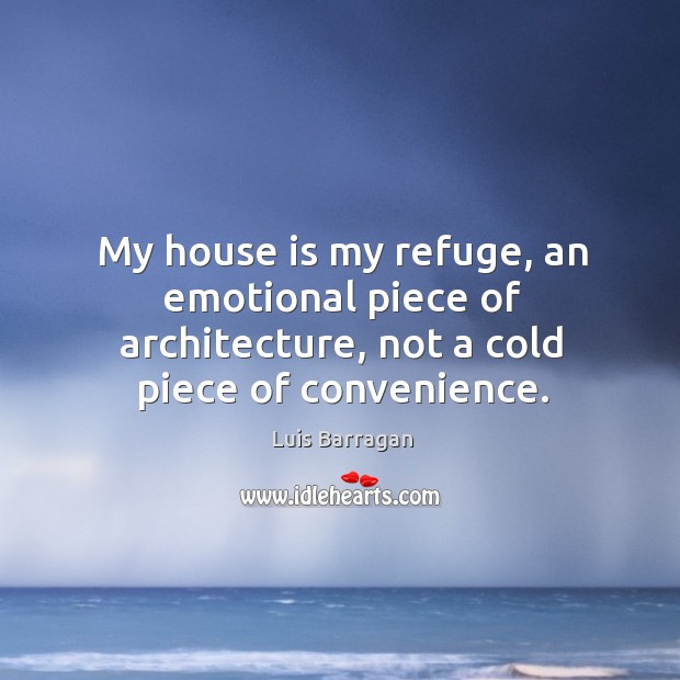 My house is my refuge, an emotional piece of architecture, not a cold piece of convenience. Image