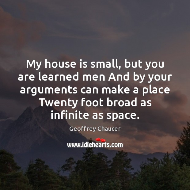 My house is small, but you are learned men And by your Geoffrey Chaucer Picture Quote