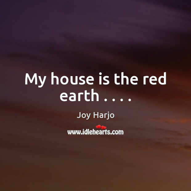 My house is the red earth . . . . Joy Harjo Picture Quote