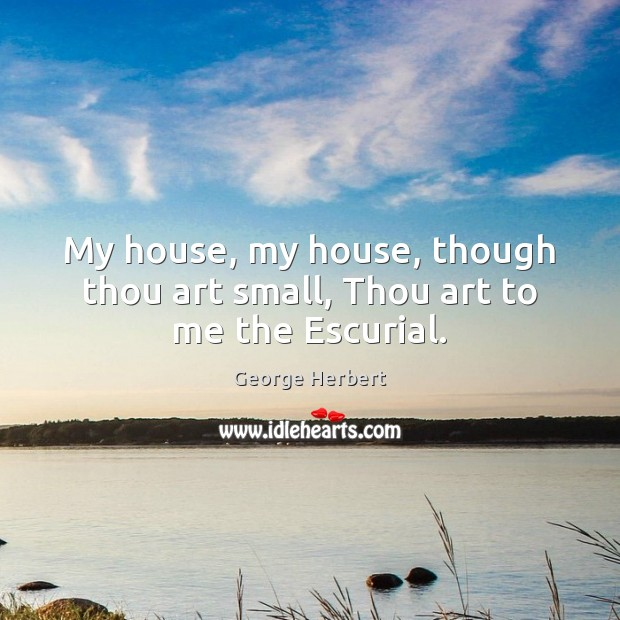My house, my house, though thou art small, Thou art to me the Escurial. George Herbert Picture Quote