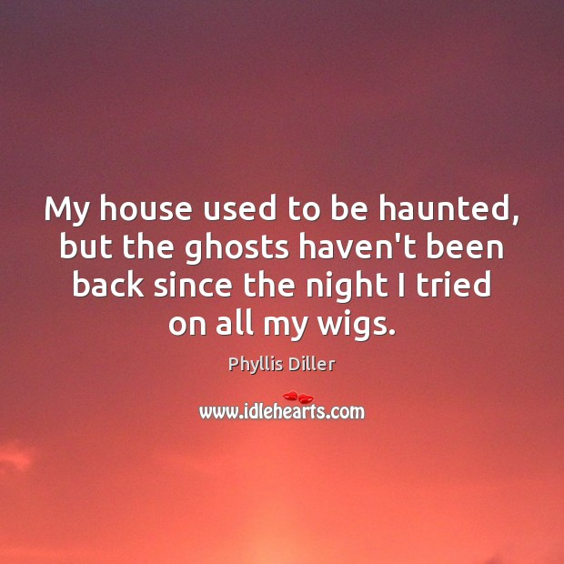 My house used to be haunted, but the ghosts haven't been back Phyllis Diller Picture Quote